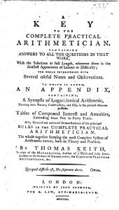 A Key to the complete practical Arithmetician, containing answers to all the questions in that work ... To which is added an Appendix containing a Synopsis of Logarithmical Arithmetic, ... Tables of Compound Interest and Annuities, ... also, ... Demonstrations of the principal rules in the Complete Practical Arithmetician, etc