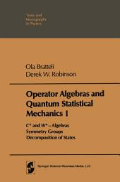 Operator Algebras and Quantum Statistical Mechanics: Volume 1: C*- and W*- Algebras. Symmetry Groups. Decomposition of States