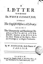 A Letter to the Reverend Dr. White Kennet, D.D. in Defence of The English Historical Library:: Against the Unmannerly and Slanderous Objections of Mr. Francis Atterbury, Preacher at the Rolls, in His New Theory of the Rights, Powers and Priviledges of an English Convocation, Volume 5