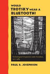 Would Trotsky Wear a Bluetooth?: Technological Utopianism under Socialism, 1917–1989