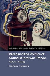 Radio and the Politics of Sound in Interwar France  1921   1939 PDF