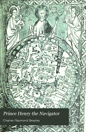 Prince Henry the Navigator: The Hero of Portugal and of Modern Discovery, 1394-1460 A.D. with an Account of Geographical Progress Throughout the Middle Ages as the Preparation for His Work
