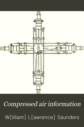 Compressed Air Information: Or, A Cyclopedia Containing Practical Papers on the Production, Transmission and Use of Compressed Air