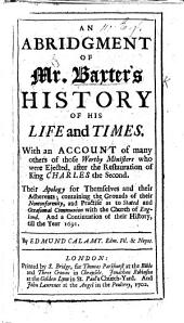 An Abridgement of Mr. Baxter's History of his Life and Times. With an account of many others of those worthy ministers who were ejected, after the Restauration of King Charles the Second ... And a continuation of their history, till the year 1691. By Edmund Calamy. [With a portrait.]