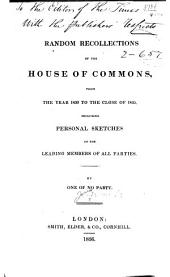 Random Recollections of the House of Commons: From the Year 1830 to the Close of 1835, Including Personal Sketches of the Leading Members of All Parties