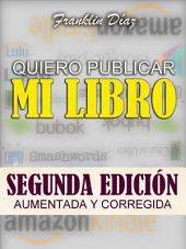 Quiero Publicar Mi Libro: Segunda edición aumentada y corregida