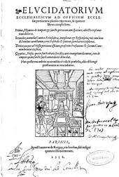 Elucidatorium Ecclesiasticum ad officium Ecclesiae pertinentia planiùs exponens [et] quatuor libros complectens ...