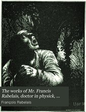 The works of Mr. Francis Rabelais, doctor in physick, containing five books of the lives, heroick deeds & sayings of Gargantua and his sonne Pantagruel, together with the Pantagrueline prognostication, the Oracle of the divine Bacbuc, and response of the bottle: Hereunto are annexed the Navigations unto the Sounding isle and the isle of the Apedefts: as likewise the Philosophical cream with a Limosin epistle