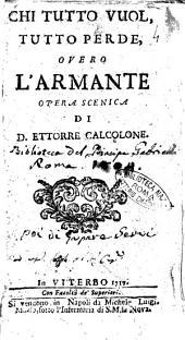Chi tutto vuol, tutto perde, overo l'Armante opera scenica di D. Ettorre Calcolone