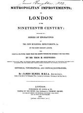 Metropolitan Improvements: Or London in the Nineteenth Century: Being a Series of Views, of the New and Most Interesting Objects in the British Metropolis & Its Vicinity; from Original Drawings, with Historical, Topographical & Critical Illustrations
