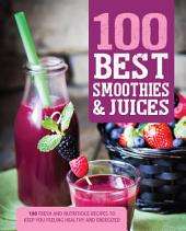 100 Best Smoothies & Juices: 100 Fresh and Nutritious Recipes to Keep You Feeling Healthy and Energized