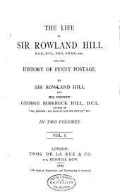 The Life of Sir Rowland Hill and the History of Penny Postage: Volume 1