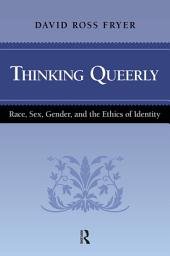 Thinking Queerly: Race, Sex, Gender, and the Ethics of Identity
