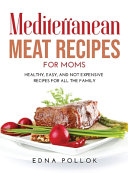 Mediterranean Meat Recipes for Moms: Healthy, Easy, and Not Expensive Recipes for All the Family