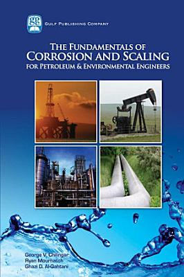 The Fundamentals of Corrosion and Scaling for Petroleum   Environmental Engineers PDF