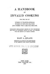 A Handbook of Invalid Cooking for the Use of Nurses in Training-schools, Nurses in Private Practice, and Others who Care for the Sick: Containing Explanatory Lessons on the Properties and Value of Different Kinds of Food, and Recipes for the Making of Various Dishes