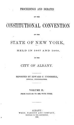 Proceedings and Debates of the Constitutional Convention of the State of New York  Held in 1867 and 1868 in the City of Albany