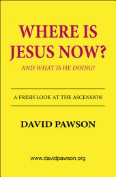 Where is Jesus now?: And what is He doing?