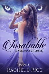 Insatiable: A Werewolf's Hunger (A New Adult Werewolf Paranormal Billionaire Erotic Shifter Romance) Book 2: new adult werewolves billionaire paranormal shifter wolf pack romance