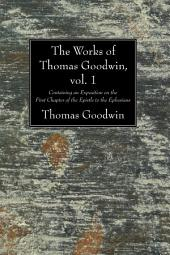 The Works of Thomas Goodwin, vol. 1: Containing an Exposition on the First Chapter of the Epistle to the Ephesians