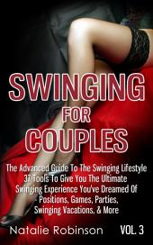 Swinging For Couples Vol. 3: The Advanced Guide To Swinging Lifestyle - 37 Tools To Give You The Ultimate Swinging Experience You've Dreamed Of - Positions, Games, Parties, Swinging Vacations, & More