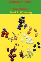 Gardeners' Guide to Plant Seeds: Propagation, Collection, Storage and Germination of Seeds
