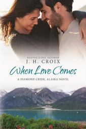 When Love Comes (A Diamond Creek, Alaska Novel)