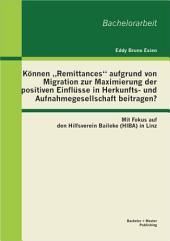 """K""""nnen ?Remittances? aufgrund von Migration zur Maximierung der positiven Einflsse in Herkunfts- und Aufnahmegesellschaft beitragen? Mit Fokus auf den Hilfsverein Baileke (HIBA) in Linz"""