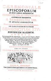 Caeremoniale episcoporum in duos libros distributum. Clementis VIII. et Inocentii X. auctoritate recognitum. A Benedicto XIII. in multis correctum. Nunc vero primum commentariis illustratum ... cura et studio Josephi Catalani presbyteri