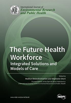 The Future Health Workforce  Integrated Solutions and Models of Care PDF