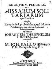 Aucupium pecuniae, h.e. missarum solitariarum apud pontificios abusus: ex optimis & probatissimis, qua ipsorum pontificiorum, qua aliorum auctorum testimoniis probatus, et contra Johannem Theophilum Klibnitz ... demonstratus