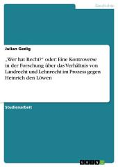 """""""Wer hat Recht?"""" oder: Eine Kontroverse in der Forschung über das Verhältnis von Landrecht und Lehnrecht im Prozess gegen Heinrich den Löwen"""