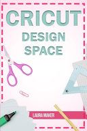 Cricut Design Space: The Ultimate Practical Guide to Design Space with Step-by-Step Illustrated Instructions, Project Ideas and Screenshots