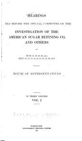 Hearings Held Before the Special Committee on the Investigation of the American Sugar Refining Co: And Others on June 12 [-August 11] 1911