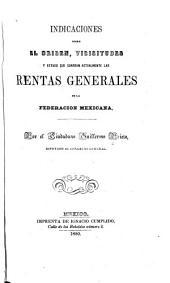 Indicaciones sobre el origen: vicisitudes y estado que guardan actualmente las rentas generales de la federacion mexicana