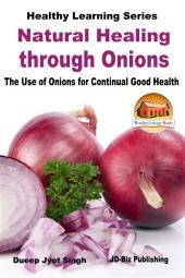Natural Healing through Onions - The Use of Onions for Continual Good Health