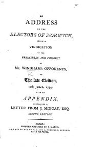 An Address to the Electors of Norwich, being a vindication of the principles ... of Mr. W.'s opponents, at the late election ... With an appendix, containing a letter from J. Mingay, Esq. Second edition