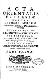 Acta orientalis ecclesiae contra Lutheri haeresim monumentis, notis, ac dissertationibus illustrata: Volume 1