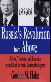 Russia's Revolution from Above 1985-2000: Reform, Transaction, and Revolution in the Fall of the Soviet Communist Regime