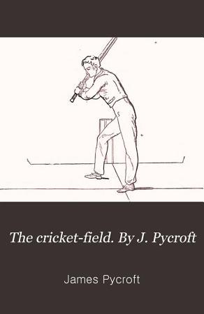 The cricket field  By J  Pycroft PDF