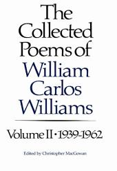 The Collected Poems of Williams Carlos Williams: 1939-1962: Volume 2