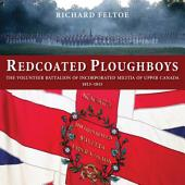 Redcoated Ploughboys: The Volunteer Battalion of Incorporated Militia of Upper Canada, 1813-1815