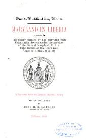 Maryland in Liberia: A History of the Colony Planted by the Maryland State Colonization Society Under the Auspices of the State of Maryland, U.S., at Cape Palmas on the South-west Coast of Africa, 1833-1853 : a Paper Read Before the Maryland Historical Society, March 9th, 1885, Volumes 21-27