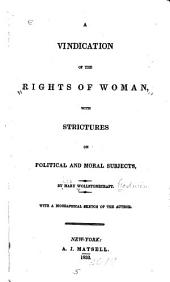 A Vindication of the Rights of Woman: With Strictures on Political and Moral Subjects. With a Biographical Sketch of the Author