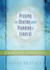 Praying for Healing while Planning a Funeral: A Miraculous Story of Hope