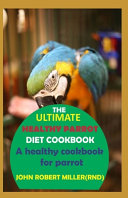 The Ultimate Healthy Parrot Diet Cookbook