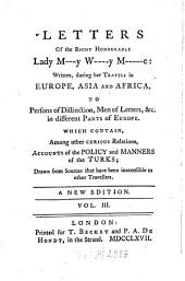 Letters Of the Right Honourable Lady M---y W----y M-----e: Written During Her Travels in Europe, Asia And Africa To Persons of Distinction, Men of Letters &c. in Different Parts of Europe, Which Contain Among Other Curious Relations, Accounts of the Policy and Manners of the Turks : Drawn from Sources that Have Been Inaccessible to Other Travellers ; In Three Volumes, Volume 3