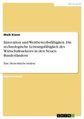 Innovation und Wettbewerbsfähigkeit. Die technologische Leistungsfähigkeit des Wirtschaftssektors in den Neuen Bundesländern: Eine ökonomische Analyse
