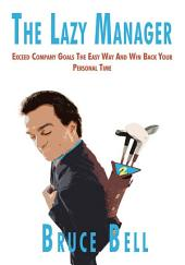 The Lazy Manager: Exceed Company Goals The Easy Way And Win Back Your Personal Time