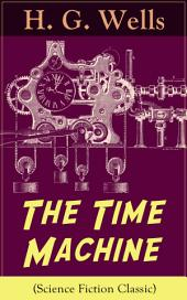 The Time Machine (Science Fiction Classic): A Time Travel Novel from the English futurist, historian, socialist, author of The Island of Doctor Moreau, The Invisible Man, The War of the Worlds, The First Men in the Moon, The Outline of History…